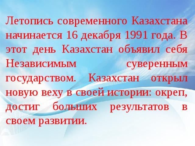 Летопись современного Казахстана начинается 16 декабря 1991 года. В этот день Казахстан объявил себя Независимым суверенным государством. Казахстан открыл новую веху в своей истории: окреп, достиг больших результатов в своем развитии.