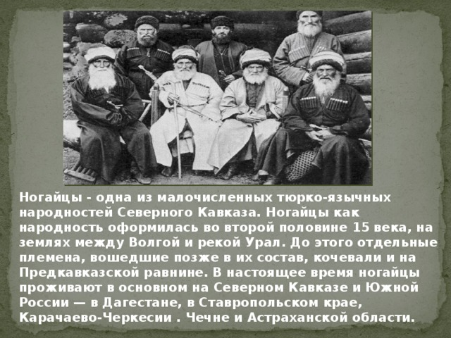Ногайцы - одна из малочисленных тюрко-язычных народностей Северного Кавказа. Ногайцы как народность оформилась во второй половине 15 века, на землях между Волгой и рекой Урал. До этого отдельные племена, вошедшие позже в их состав, кочевали и на Предкавказской равнине.  В настоящее время ногайцы проживают в основном на Северном Кавказе и Южной России — в Дагестане, в Ставропольском крае, Карачаево-Черкесии . Чечне и Астраханской области.