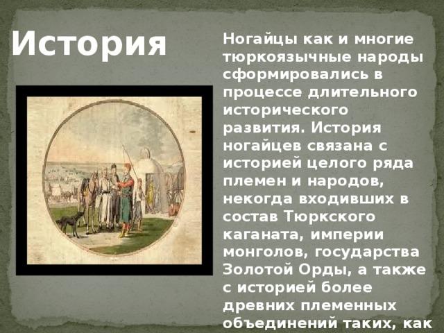 История Ногайцы как и многие тюркоязычные народы сформировались в процессе длительного исторического развития. История ногайцев связана с историей целого ряда племен и народов, некогда входивших в состав Тюркского каганата, империи монголов, государства Золотой Орды, а также с историей более древних племенных объединений таких, как болгары, хазары, печенеги.