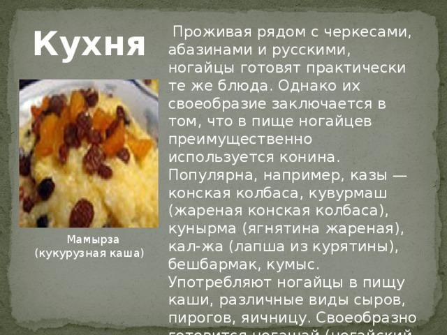 Проживая рядом с черкесами, абазинами и русскими, ногайцы готовят практически те же блюда. Однако их своеобразие заключается в том, что в пище ногайцев преимущественно используется конина. Популярна, например, казы — конская колбаса, кувурмаш (жареная конская колбаса), кунырма (ягнятина жареная), кал-жа (лапша из курятины), бешбармак, кумыс. Употребляют ногайцы в пищу каши, различные виды сыров, пирогов, яичницу. Своеобразно готовится ногашай (ногайский чай), имеющий хорошие вкусовые качества. Кухня  Мамырза (кукурузная каша)