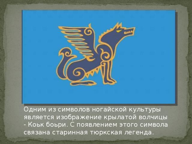 Одним из символов ногайской культуры является изображение крылатой волчицы - Коьк боьри. С появлением этого символа связана старинная тюркская легенда.