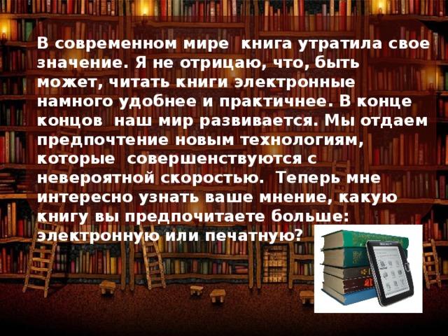 В современном мире книга утратила свое значение. Я не отрицаю, что, быть может, читать книги электронные намного удобнее и практичнее. В конце концов наш мир развивается. Мы отдаем предпочтение новым технологиям, которые совершенствуются с невероятной скоростью. Теперь мне интересно узнать ваше мнение, какую книгу вы предпочитаете больше: электронную или печатную?