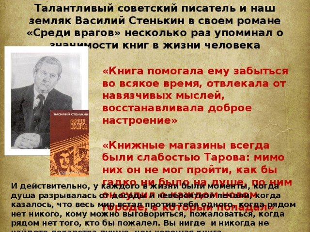 Талантливый советский писатель и наш земляк Василий Стенькин в своем романе «Среди врагов» несколько раз упоминал о значимости книг в жизни человека «Книга помогала ему забыться во всякое время, отвлекала от навязчивых мыслей, восстанавливала доброе настроение»  «Книжные магазины всегда были слабостью Тарова: мимо них он не мог пройти, как бы гадко ни было на душе, по ним он судил о каждом новом городе, в который попадал» И действительно, у каждого в жизни были моменты, когда душа разрывалась от досады и невероятной печали, когда казалось, что весь мир встал против тебя одного, когда рядом нет никого, кому можно выговориться, пожаловаться, когда рядом нет того, кто бы пожалел. Вы нигде и никогда не найдете лекарства лучше, чем хорошая книга.