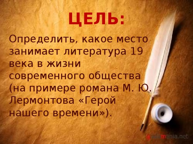 ЦЕЛЬ: Определить, какое место занимает литература 19 века в жизни современного общества (на примере романа М. Ю. Лермонтова «Герой нашего времени»).
