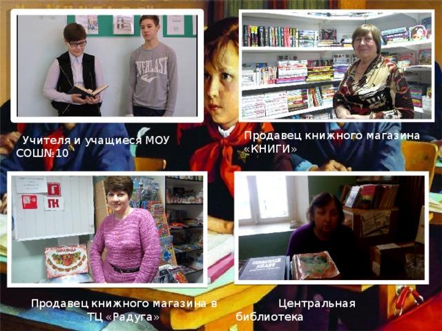 Продавец книжного магазина «КНИГИ»  Учителя и учащиеся МОУ СОШ№10 Продавец книжного магазина в  Центральная библиотека  ТЦ «Радуга»
