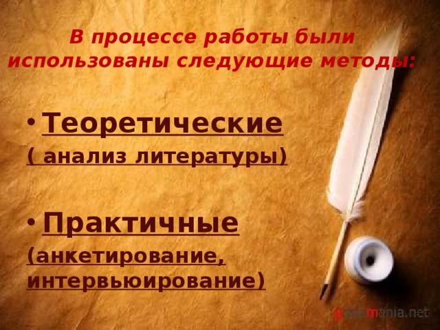 В процессе работы были использованы следующие методы: Теоретические ( анализ литературы)  Практичные (анкетирование, интервьюирование)