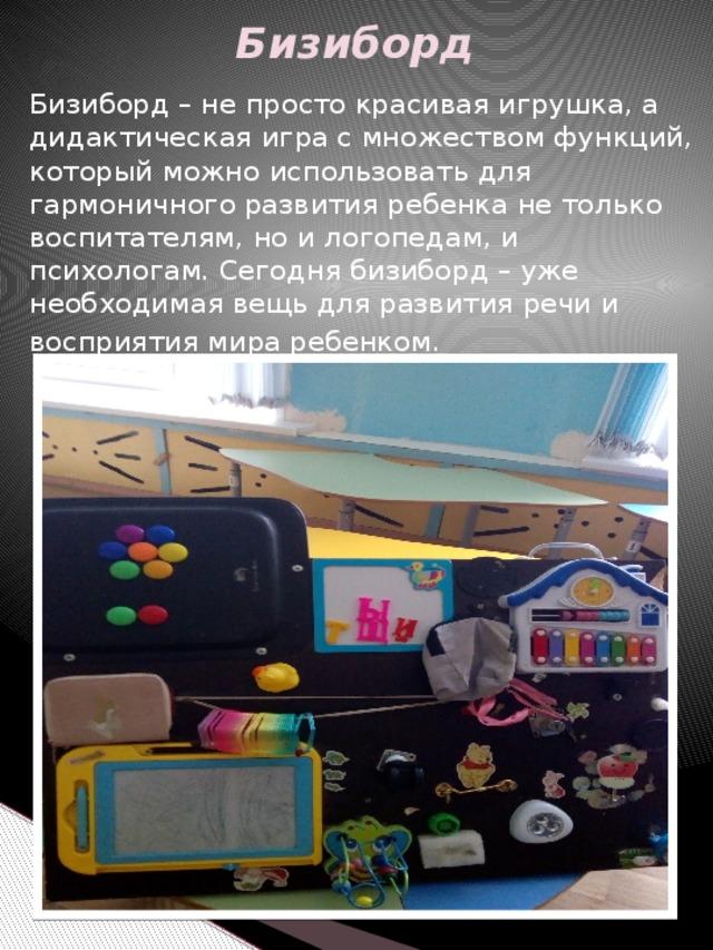 Бизиборд Бизиборд – не просто красивая игрушка, а дидактическая игра с множеством функций, который можно использовать для гармоничного развития ребенка не только воспитателям, но и логопедам, и психологам. Сегодня бизиборд – уже необходимая вещь для развития речи и восприятия мира ребенком.