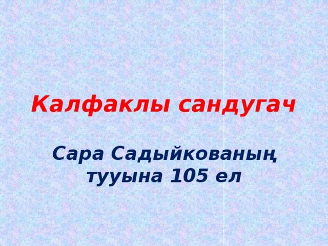 Калфаклы сандугач Сара Садыйкованың тууына 105 ел