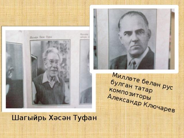 Милләте белән рус булган татар композиторы Александр Ключарев Шагыйрь Хәсән Туфан