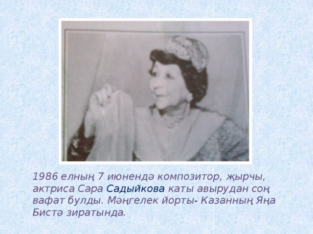 1986 елның 7 июнендә композитор, җырчы, актриса Сара Садыйкова каты авырудан соң вафат булды. Мәңгелек йорты- Казанның Яңа Бистә зиратында.