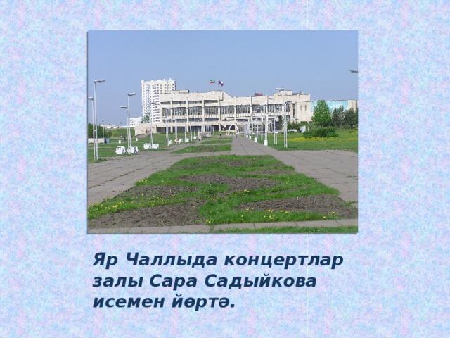 Яр Чаллыда концертлар залы Сара Садыйкова исемен йөртә.