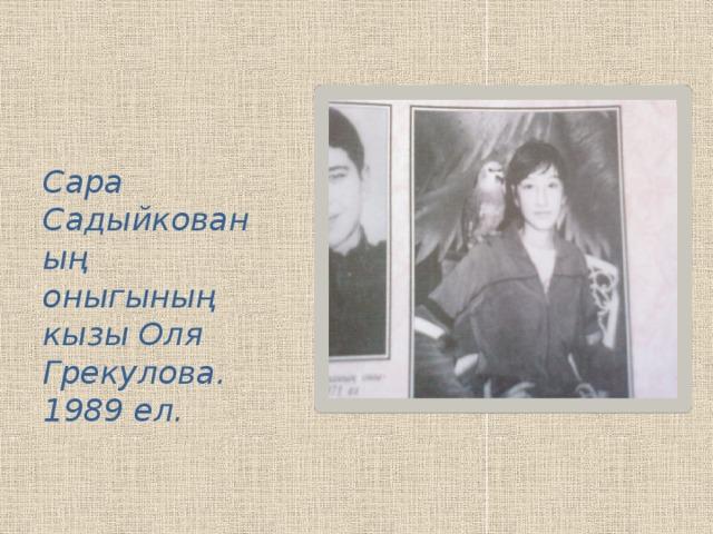 Сара Садыйкованың оныгының кызы Оля Грекулова. 1989 ел.