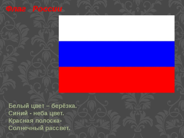 Флаг России Белый цвет – берёзка. Синий - неба цвет. Красная полоска- Солнечный рассвет.