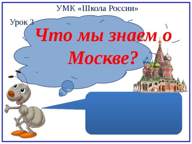 УМК «Школа России» Урок 3 Что мы знаем о Москве?