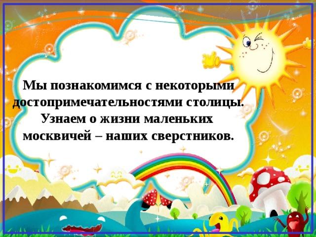 Мы познакомимся с некоторыми достопримечательностями столицы. Узнаем о жизни маленьких москвичей – наших сверстников.