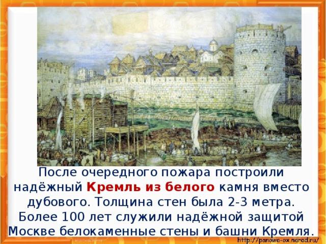 После очередного пожара построили надёжный Кремль из белого камня вместо дубового. Толщина стен была 2-3 метра. Более 100 лет служили надёжной защитой Москве белокаменные стены и башни Кремля.