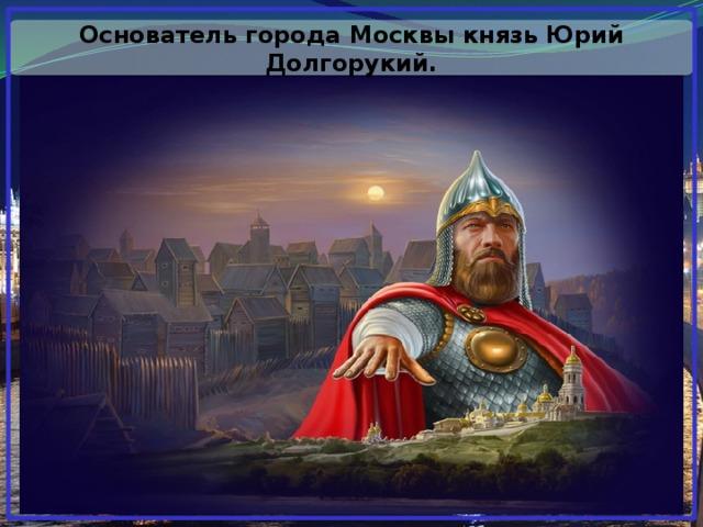 Основатель города Москвы князь Юрий Долгорукий.