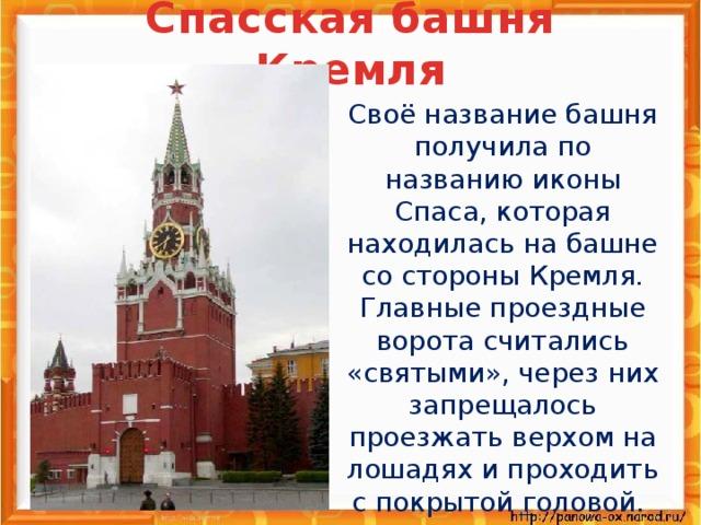 Спасская башня Кремля  Своё название башня получила по названию иконы Спаса, которая находилась на башне со стороны Кремля. Главные проездные ворота считались «святыми», через них запрещалось проезжать верхом на лошадях и проходить с покрытой головой.