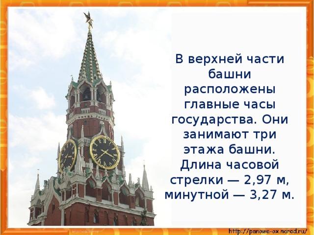 В верхней части башни расположены главные часы государства. Они занимают три этажа башни. Длина часовой стрелки — 2,97 м, минутной — 3,27 м.