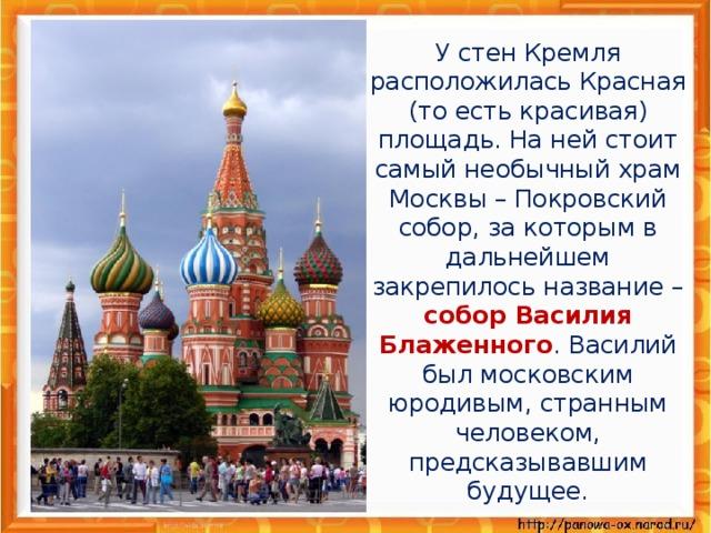 У стен Кремля расположилась Красная (то есть красивая) площадь. На ней стоит самый необычный храм Москвы – Покровский собор, за которым в дальнейшем закрепилось название – собор Василия Блаженного . Василий был московским юродивым, странным человеком, предсказывавшим будущее.