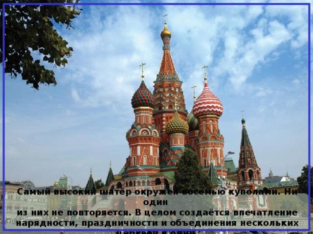 Самый высокий шатёр окружён восемью куполами. Ни один из них не повторяется. В целом создаётся впечатление нарядности, праздничности и объединения нескольких церквей в одну.