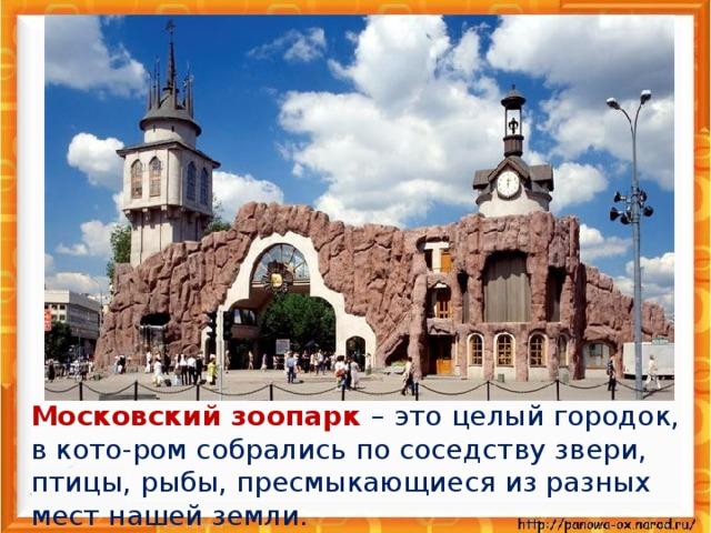 Московский зоопарк – это целый городок, в кото-ром собрались по соседству звери, птицы, рыбы, пресмыкающиеся из разных мест нашей земли.