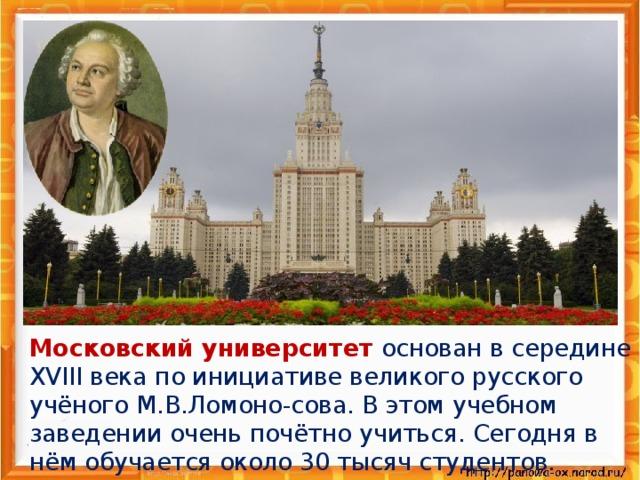 Московский университет основан в середине XVIII века по инициативе великого русского учёного М.В.Ломоно-сова. В этом учебном заведении очень почётно учиться. Сегодня в нём обучается около 30 тысяч студентов.