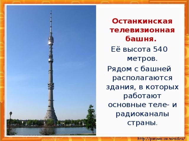 Останкинская телевизионная башня. Её высота 540 метров. Рядом с башней располагаются здания, в которых работают основные теле- и радиоканалы страны .