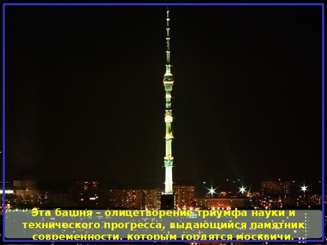 Эта башня – олицетворение триумфа науки и технического прогресса, выдающийся памятник современности, которым гордятся москвичи.