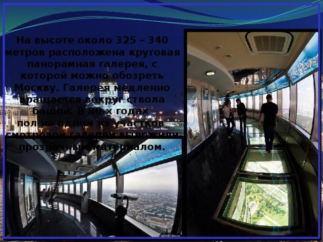 На высоте около 325 – 340 метров расположена круговая панорамная галерея, с которой можно обозреть Москву. Галерея медленно вращается вокруг ствола башни. В 80-х годах пол на одном из участков смотровой галереи выложили прозрачным материалом.