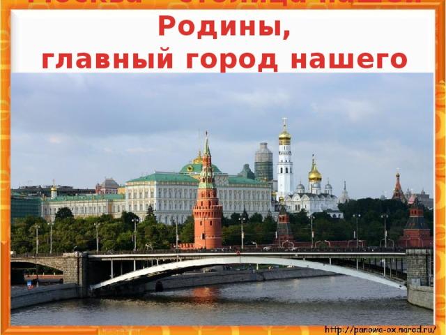 Москва – столица нашей Родины,  главный город нашего Отечества