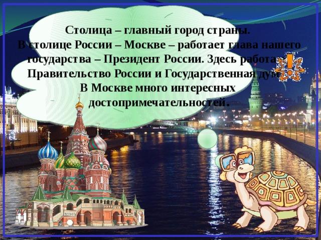 Столица – главный город страны.  В столице России – Москве – работает глава нашего государства – Президент России. Здесь работают Правительство России и Государственная дума.  В Москве много интересных  достопримечательностей .