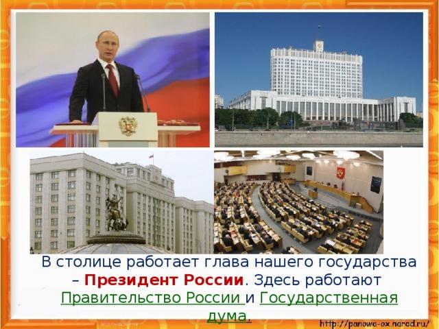 В столице работает глава нашего государства – Президент России . Здесь работают Правительство России и Государственная дума .
