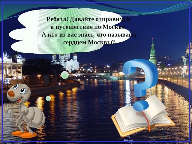 Ребята! Давайте отправимся в путешествие по Москве. А кто из вас знает, что называют сердцем Москвы?