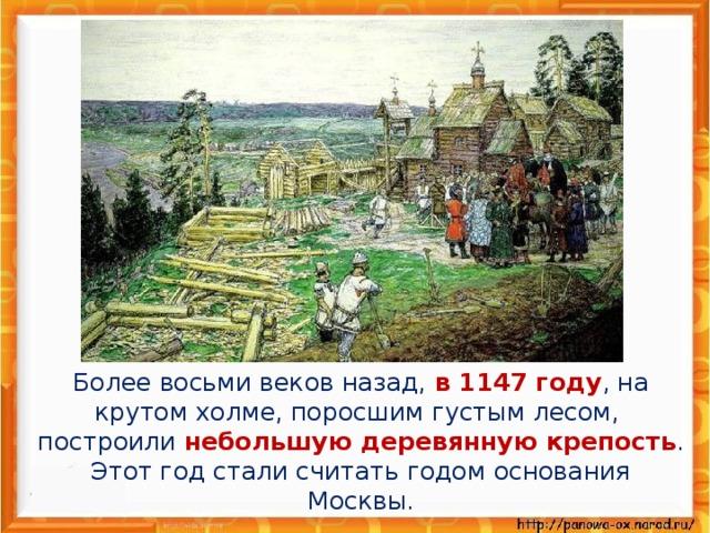 Более восьми веков назад, в 1147 году , на крутом холме, поросшим густым лесом, построили небольшую деревянную крепость . Этот год стали считать годом основания Москвы.