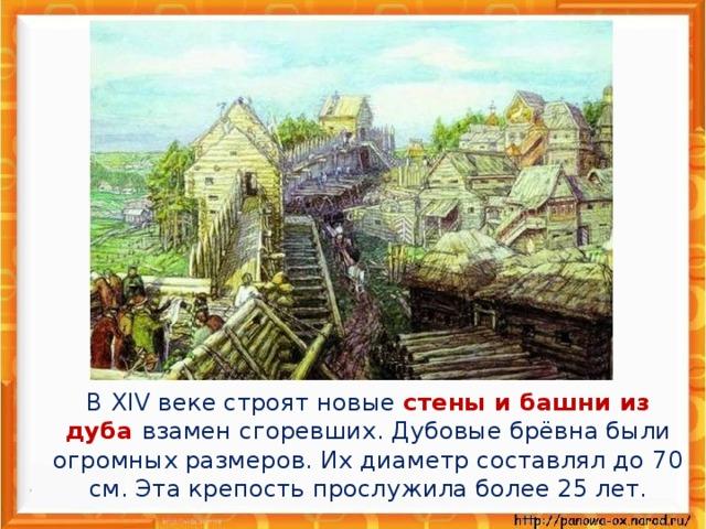 В XIV веке строят новые стены и башни из дуба взамен сгоревших. Дубовые брёвна были огромных размеров. Их диаметр составлял до 70 см. Эта крепость прослужила более 25 лет.