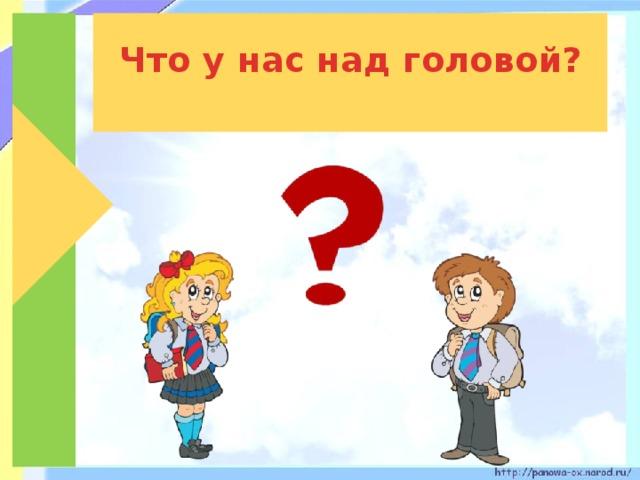 Что у нас над головой?