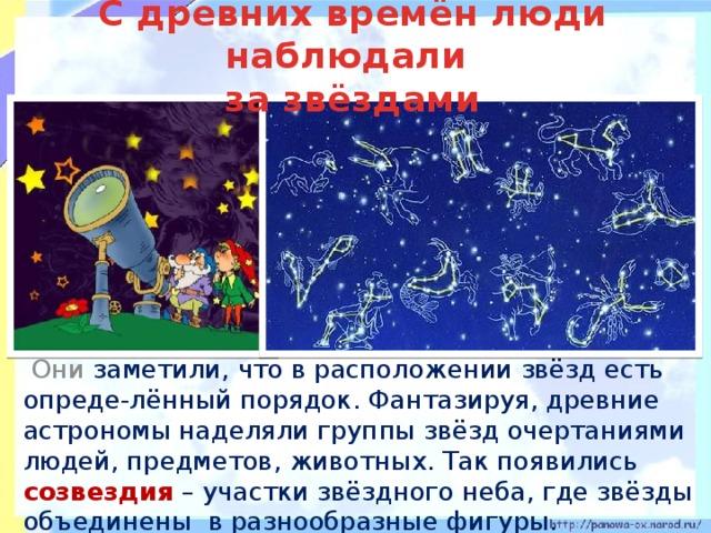С древних времён люди наблюдали  за звёздами   Они заметили, что в расположении звёзд есть опреде-лённый порядок. Фантазируя, древние астрономы наделяли группы звёзд очертаниями людей, предметов, животных. Так появились созвездия – участки звёздного неба, где звёзды объединены в разнообразные фигуры.