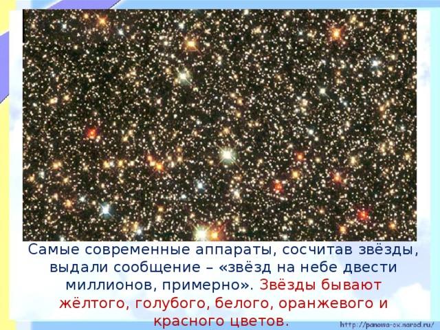 Самые современные аппараты, сосчитав звёзды, выдали сообщение – «звёзд на небе двести миллионов, примерно». Звёзды бывают жёлтого, голубого, белого, оранжевого и красного цветов.