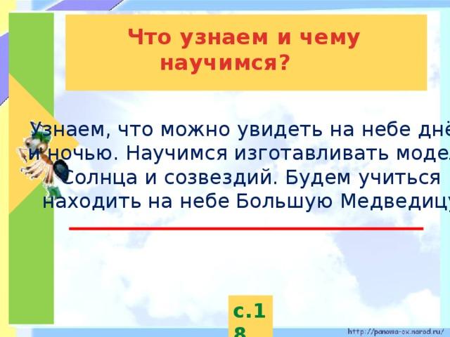 Что узнаем и чему научимся? Узнаем, что можно увидеть на небе днём и ночью. Научимся изготавливать модель Солнца и созвездий. Будем учиться находить на небе Большую Медведицу. с.18