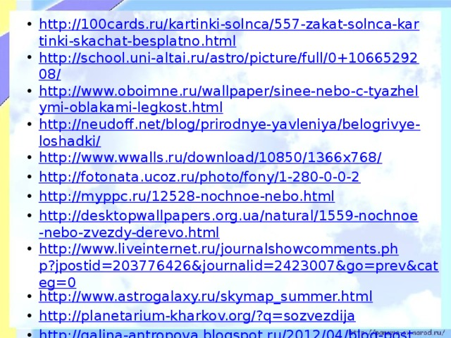 http://100cards.ru/kartinki-solnca/557-zakat-solnca-kartinki-skachat-besplatno.html http://school.uni-altai.ru/astro/picture/full/0+1066529208/ http://www.oboimne.ru/wallpaper/sinee-nebo-c-tyazhelymi-oblakami-legkost.html http://neudoff.net/blog/prirodnye-yavleniya/belogrivye-loshadki/ http://www.wwalls.ru/download/10850/1366x768/ http://fotonata.ucoz.ru/photo/fony/1-280-0-0-2 http://myppc.ru/12528-nochnoe-nebo.html http://desktopwallpapers.org.ua/natural/1559-nochnoe-nebo-zvezdy-derevo.html http://www.liveinternet.ru/journalshowcomments.php?jpostid=203776426&journalid=2423007&go=prev&categ=0 http://www.astrogalaxy.ru/skymap_summer.html http://planetarium-kharkov.org/?q=sozvezdija http://galina-antropova.blogspot.ru/2012/04/blog-post_06.html http://bloodknights.do.am/news/2011-02-07 http://nowa.cc/showthread.php?t=334173&page=29  http://tijey.ucoz.ru/load/prezentacija_po_astronomii/astronomija/skachat_besplatno_zvezdnoe_nebo/39-1-0-116 http://basik.ru/photo_nature/667/