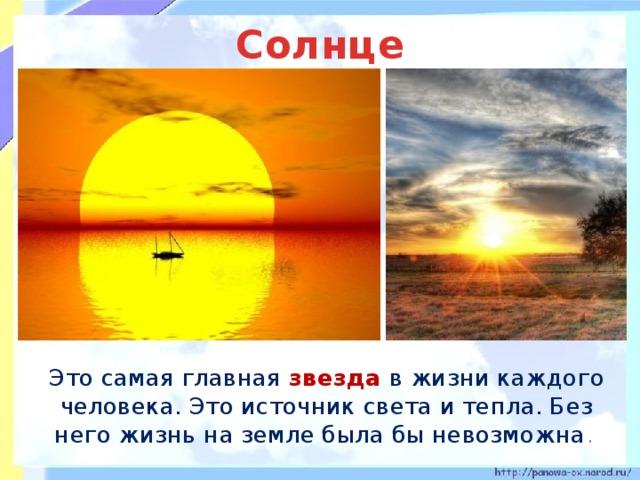 Солнце  Это самая главная звезда в жизни каждого человека. Это источник света и тепла. Без него жизнь на земле была бы невозможна .