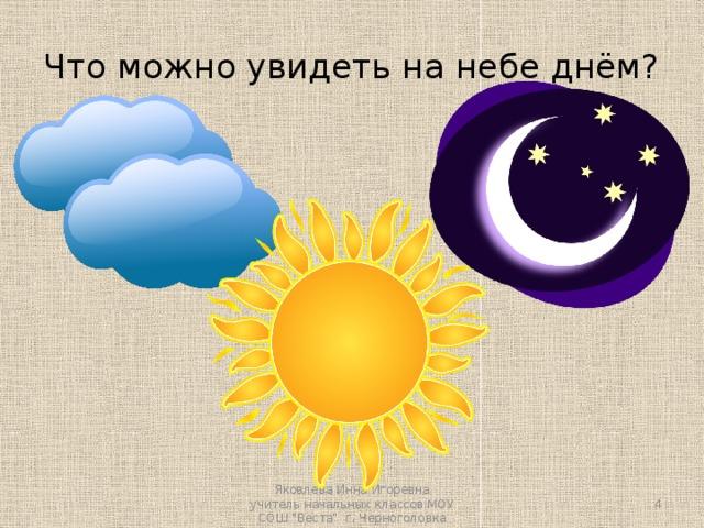 Что можно увидеть на небе днём? Яковлева Инна Игоревна учитель начальных классов МОУ СОШ