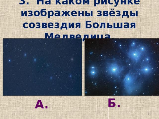 3. На каком рисунке изображены звёзды созвездия Большая Медведица. Б. А.