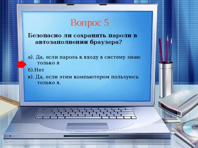Вопрос 5 Безопасно ли сохранять пароли в автозаполнении браузера?  а). Да, если пароль к входу в систему знаю только я б).Нет в). Да, если этим компьютером пользуюсь только я.