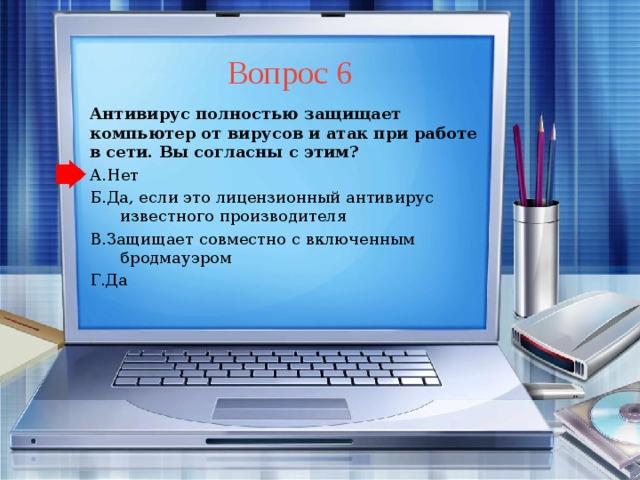 Вопрос 6 Антивирус полностью защищает компьютер от вирусов и атак при работе в сети. Вы согласны с этим? А.Нет Б.Да, если это лицензионный антивирус известного производителя В.Защищает совместно с включенным бродмауэром Г.Да