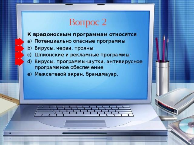 Вопрос 2 К вредоносным программам относятся Потенциально опасные программы Вирусы, черви, трояны Шпионские и рекламные программы Вирусы, программы-шутки, антивирусное программное обеспечение Межсетевой экран, брандмауэр. Потенциально опасные программы Вирусы, черви, трояны Шпионские и рекламные программы Вирусы, программы-шутки, антивирусное программное обеспечение Межсетевой экран, брандмауэр.