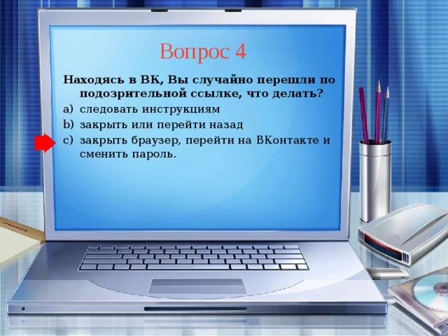 Вопрос 4 Находясь в ВК, Вы случайно перешли по подозрительной ссылке, что делать? следовать инструкциям закрыть или перейти назад закрыть браузер, перейти на ВКонтакте и сменить пароль. следовать инструкциям закрыть или перейти назад закрыть браузер, перейти на ВКонтакте и сменить пароль.