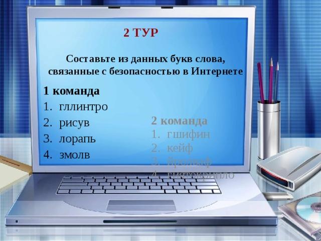 2 тур Составьте из данных букв слова, связанные с безопасностью в Интернете 1 команда 2 команда гллинтро рисув лорапь змолв гшифин кейф йролваф гиятокрипло