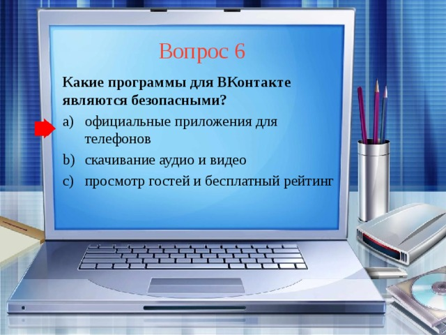 Вопрос 6 Какие программы для ВКонтакте являются безопасными? официальные приложения для телефонов скачивание аудио и видео просмотр гостей и бесплатный рейтинг официальные приложения для телефонов скачивание аудио и видео просмотр гостей и бесплатный рейтинг